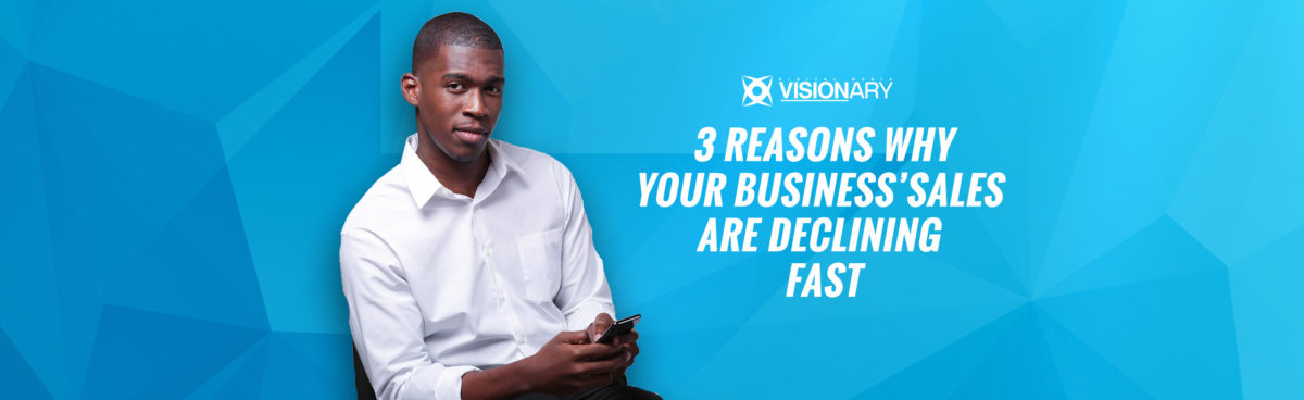 3 Reasons Why Your Business' Sales are Declining Fast